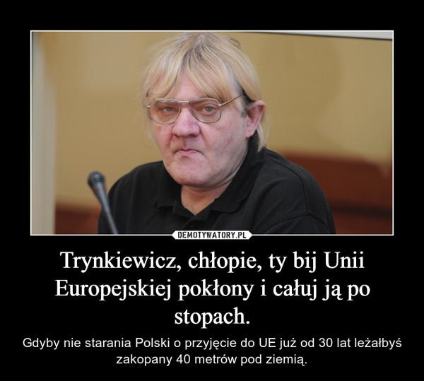 Trynkiewicz, chłopie, ty bij Unii Europejskiej pokłony i całuj ją po stopach. – Gdyby nie starania Polski o przyjęcie do UE już od 30 lat leżałbyś zakopany 40 metrów pod ziemią.