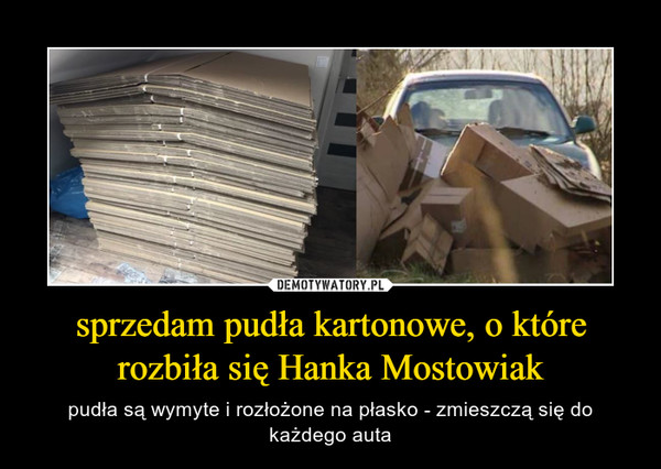 sprzedam pudła kartonowe, o które rozbiła się Hanka Mostowiak – pudła są wymyte i rozłożone na płasko - zmieszczą się do każdego auta