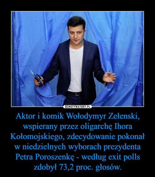 Aktor i komik Wołodymyr Zełenski, wspierany przez oligarchę Ihora Kołomojskiego, zdecydowanie pokonał w niedzielnych wyborach prezydenta Petra Poroszenkę - według exit polls zdobył 73,2 proc. głosów.