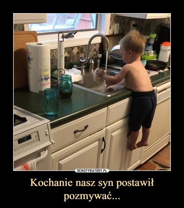 Kochanie nasz syn postawił pozmywać... –