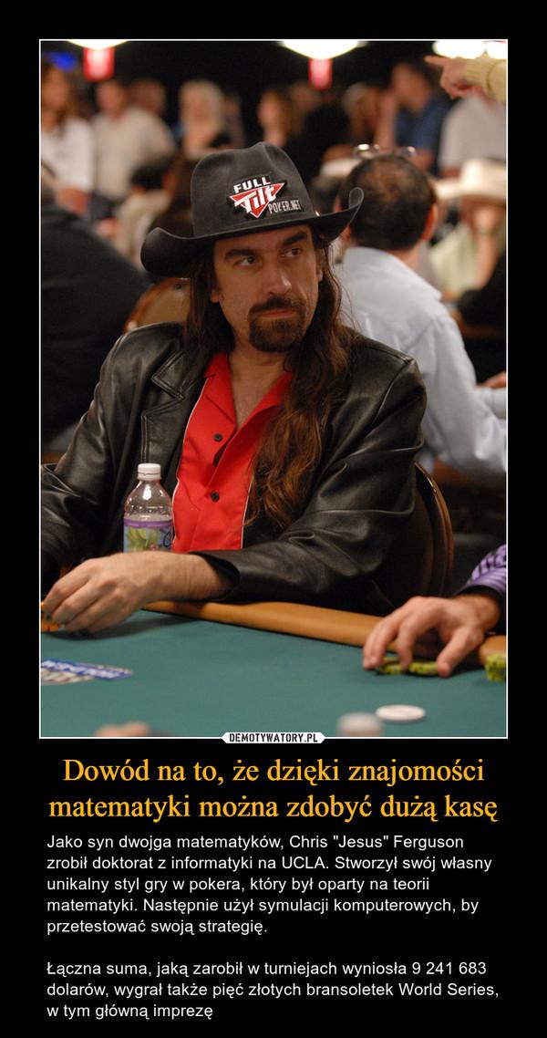 """Dowód na to, że dzięki znajomości matematyki można zdobyć dużą kasę – Jako syn dwojga matematyków, Chris """"Jesus"""" Ferguson zrobił doktorat z informatyki na UCLA. Stworzył swój własny unikalny styl gry w pokera, który był oparty na teorii matematyki. Następnie użył symulacji komputerowych, by przetestować swoją strategię. Łączna suma, jaką zarobił w turniejach wyniosła 9 241 683 dolarów, wygrał także pięć złotych bransoletek World Series, w tym główną imprezę"""