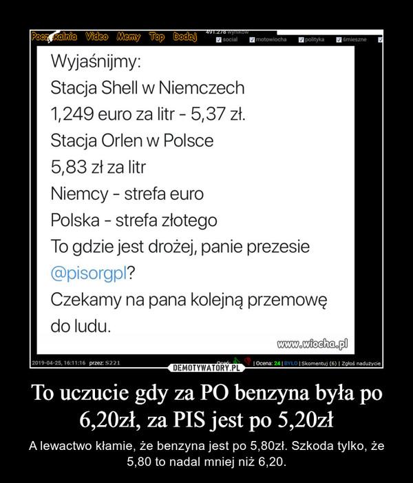 To uczucie gdy za PO benzyna była po 6,20zł, za PIS jest po 5,20zł – A lewactwo kłamie, że benzyna jest po 5,80zł. Szkoda tylko, że 5,80 to nadal mniej niż 6,20.