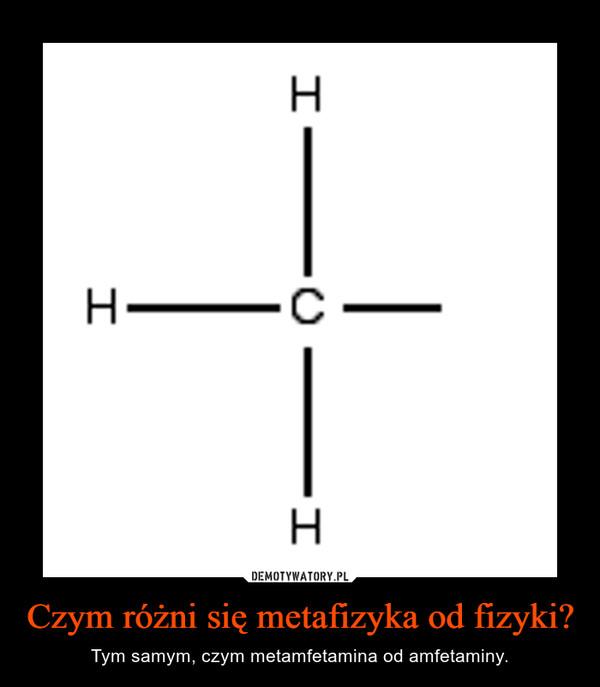 Czym różni się metafizyka od fizyki? – Tym samym, czym metamfetamina od amfetaminy.