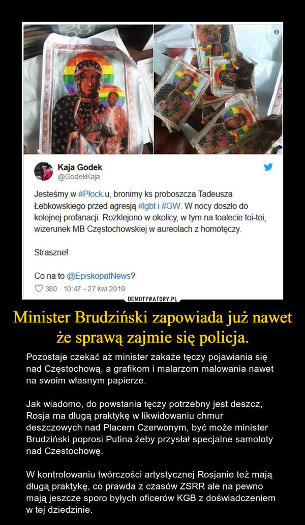 Minister Brudziński zapowiada już nawet że sprawą zajmie się policja. – Pozostaje czekać aż minister zakaże tęczy pojawiania się nad Częstochową, a grafikom i malarzom malowania nawet na swoim własnym papierze. Jak wiadomo, do powstania tęczy potrzebny jest deszcz, Rosja ma długą praktykę w likwidowaniu chmur deszczowych nad Placem Czerwonym, być może minister Brudziński poprosi Putina żeby przysłał specjalne samoloty nad Czestochowę.W kontrolowaniu twórczości artystycznej Rosjanie też mają długą praktykę, co prawda z czasów ZSRR ale na pewno mają jeszcze sporo byłych oficerów KGB z doświadczeniem w tej dziedzinie.
