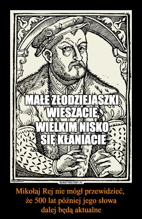 Mikołaj Rej nie mógł przewidzieć, że 500 lat później jego słowadalej będą aktualne –