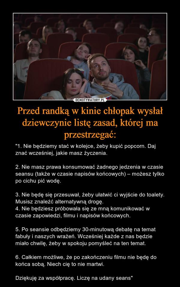 """Przed randką w kinie chłopak wysłał dziewczynie listę zasad, której ma przestrzegać: – """"1. Nie będziemy stać w kolejce, żeby kupić popcorn. Daj znać wcześniej, jakie masz życzenia.2. Nie masz prawa konsumować żadnego jedzenia w czasie seansu (także w czasie napisów końcowych) – możesz tylko po cichu pić wodę.3. Nie będę się przesuwał, żeby ułatwić ci wyjście do toalety. Musisz znaleźć alternatywną drogę.4. Nie będziesz próbowała się ze mną komunikować w czasie zapowiedzi, filmu i napisów końcowych.5. Po seansie odbędziemy 30-minutową debatę na temat fabuły i naszych wrażeń. Wcześniej każde z nas będzie miało chwilę, żeby w spokoju pomyśleć na ten temat.6. Całkiem możliwe, że po zakończeniu filmu nie będę do końca sobą. Niech cię to nie martwi.Dziękuję za współpracę. Liczę na udany seans"""""""