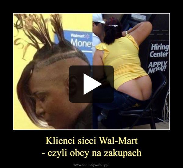Klienci sieci Wal-Mart- czyli obcy na zakupach –