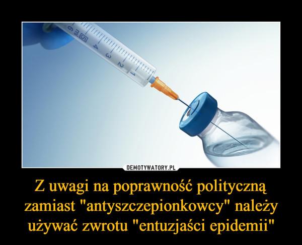 """Z uwagi na poprawność polityczną zamiast """"antyszczepionkowcy"""" należy używać zwrotu """"entuzjaści epidemii"""" –"""