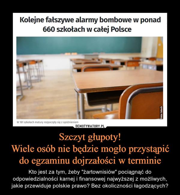 """Szczyt głupoty!Wiele osób nie będzie mogło przystąpić do egzaminu dojrzałości w terminie – Kto jest za tym, żeby """"żartownisiów"""" pociągnąć do odpowiedzialności karnej i finansowej najwyższej z możliwych, jakie przewiduje polskie prawo? Bez okoliczności łagodzących?"""
