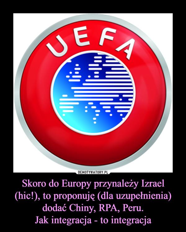 Skoro do Europy przynależy Izrael (hic!), to proponuję (dla uzupełnienia) dodać Chiny, RPA, Peru.Jak integracja - to integracja –