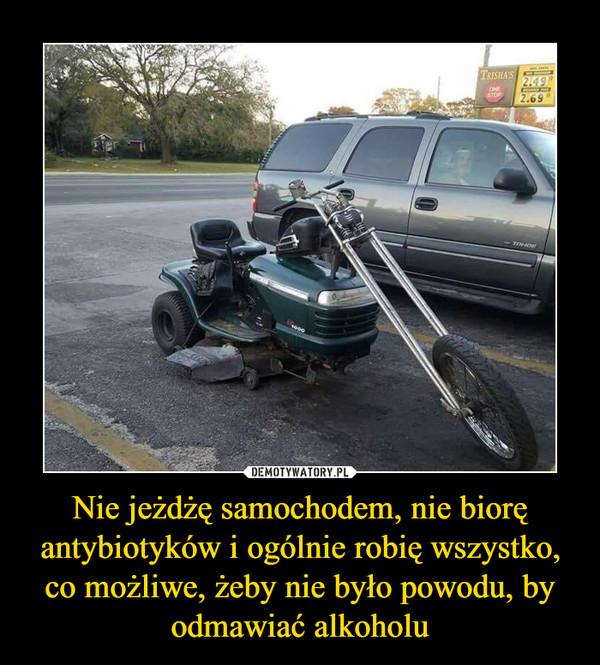 Nie jeżdżę samochodem, nie biorę antybiotyków i ogólnie robię wszystko, co możliwe, żeby nie było powodu, by odmawiać alkoholu –