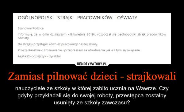 Zamiast pilnować dzieci - strajkowali – nauczyciele ze szkoły w której zabito ucznia na Wawrze. Czy gdyby przykładali się do swojej roboty, przestępca zostałby usunięty ze szkoły zawczasu?