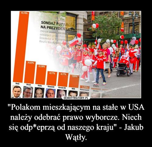 """""""Polakom mieszkającym na stałe w USA należy odebrać prawo wyborcze. Niech się odp*eprzą od naszego kraju"""" - Jakub Wątły."""