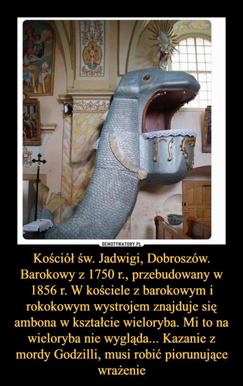 Kościół św. Jadwigi, Dobroszów. Barokowy z 1750 r., przebudowany w 1856 r. W kościele z barokowym i rokokowym wystrojem znajduje się ambona w kształcie wieloryba. Mi to na wieloryba nie wygląda... Kazanie z mordy Godzilli, musi robić piorunujące wrażenie