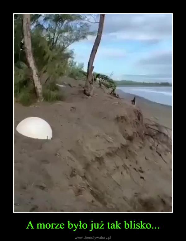 A morze było już tak blisko... –