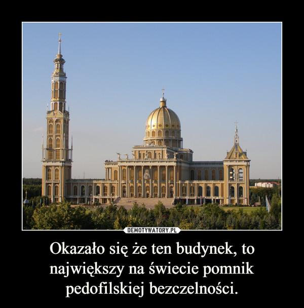 Okazało się że ten budynek, to największy na świecie pomnik pedofilskiej bezczelności. –