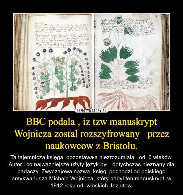BBC podala , iz tzw manuskrypt Wojnicza zostal rozszyfrowany   przez naukowcow z Bristolu. – Ta tajemnicza księga  pozostawała niezrozumiała   od  6 wieków. Autor i co najważniejsze użyty język był   dotychczas nieznany dla badaczy. Zwyczajowa nazwa  księgi pochodzi od polskiego antykwariusza Michala Wojnicza, który nabył ten manuskrypt  w 1912 roku od  włoskich Jezuitow.