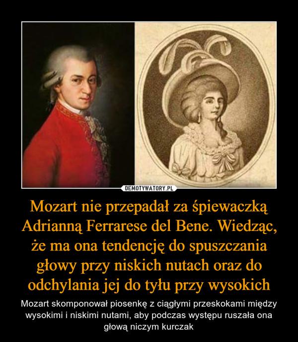 Mozart nie przepadał za śpiewaczką Adrianną Ferrarese del Bene. Wiedząc, że ma ona tendencję do spuszczania głowy przy niskich nutach oraz do odchylania jej do tyłu przy wysokich – Mozart skomponował piosenkę z ciągłymi przeskokami między wysokimi i niskimi nutami, aby podczas występu ruszała ona głową niczym kurczak