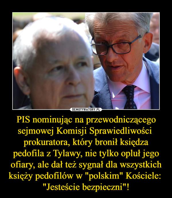 """PIS nominując na przewodniczącego sejmowej Komisji Sprawiedliwości  prokuratora, który bronił księdza pedofila z Tylawy, nie tylko opluł jego ofiary, ale dał też sygnał dla wszystkich księży pedofilów w """"polskim"""" Kościele:  """"Jesteście bezpieczni""""! –"""