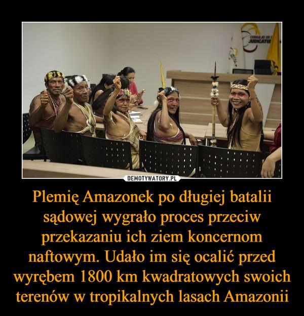 Plemię Amazonek po długiej batalii sądowej wygrało proces przeciw przekazaniu ich ziem koncernom naftowym. Udało im się ocalić przed wyrębem 1800 km kwadratowych swoich terenów w tropikalnych lasach Amazonii –