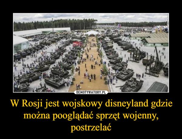 W Rosji jest wojskowy disneyland gdzie można pooglądać sprzęt wojenny, postrzelać –