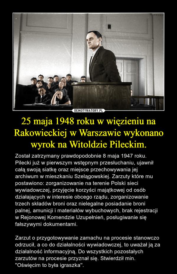 25 maja 1948 roku w więzieniu na Rakowieckiej w Warszawie wykonano wyrok na Witoldzie Pileckim. – Został zatrzymany prawdopodobnie 8 maja 1947 roku. Pilecki już w pierwszym wstępnym przesłuchaniu, ujawnił całą swoją siatkę oraz miejsce przechowywania jej archiwum w mieszkaniu Szelągowskiej. Zarzuty które mu postawiono: zorganizowanie na terenie Polski sieci wywiadowczej, przyjęcie korzyści majątkowej od osób działających w interesie obcego rządu, zorganizowanie trzech składów broni oraz nielegalne posiadanie broni palnej, amunicji i materiałów wybuchowych, brak rejestracji w Rejonowej Komendzie Uzupełnień, posługiwanie się fałszywymi dokumentami.Zarzut o przygotowywanie zamachu na procesie stanowczo odrzucił, a co do działalności wywiadowczej, to uważał ją za działalność informacyjną. Do wszystkich pozostałych zarzutów na procesie przyznał się. Stwierdził min. ''Oświęcim to była igraszka''.