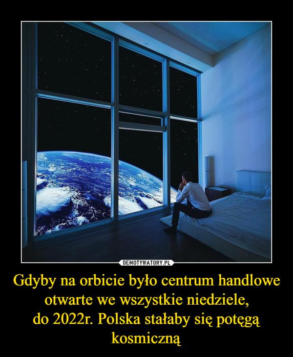 Gdyby na orbicie było centrum handlowe otwarte we wszystkie niedziele,do 2022r. Polska stałaby się potęgą kosmiczną –