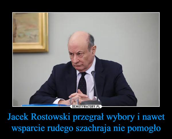 Jacek Rostowski przegrał wybory i nawet wsparcie rudego szachraja nie pomogło –