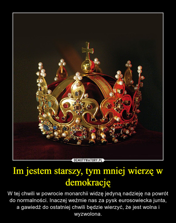 Im jestem starszy, tym mniej wierzę w demokrację – W tej chwili w powrocie monarchii widzę jedyną nadzieję na powrót do normalności. Inaczej weźmie nas za pysk eurosowiecka junta, a gawiedź do ostatniej chwili będzie wierzyć, że jest wolna i wyzwolona.