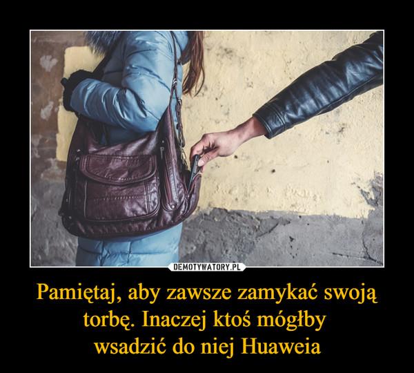 Pamiętaj, aby zawsze zamykać swoją torbę. Inaczej ktoś mógłby wsadzić do niej Huaweia –