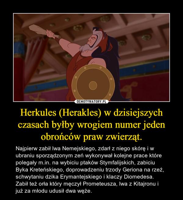 Herkules (Herakles) w dzisiejszych czasach byłby wrogiem numer jeden obrońców praw zwierząt. – Najpierw zabił lwa Nemejskiego, zdarł z niego skórę i w ubraniu sporządzonym zeń wykonywał kolejne prace które polegały m.in. na wybiciu ptaków Stymfalijskich, zabiciu Byka Kreteńskiego, doprowadzeniu trzody Geriona na rzeź, schwytaniu dzika Erymantejskiego i klaczy Diomedesa. Zabił też orła który męczył Prometeusza, lwa z Kitajronu i już za młodu udusił dwa węże.