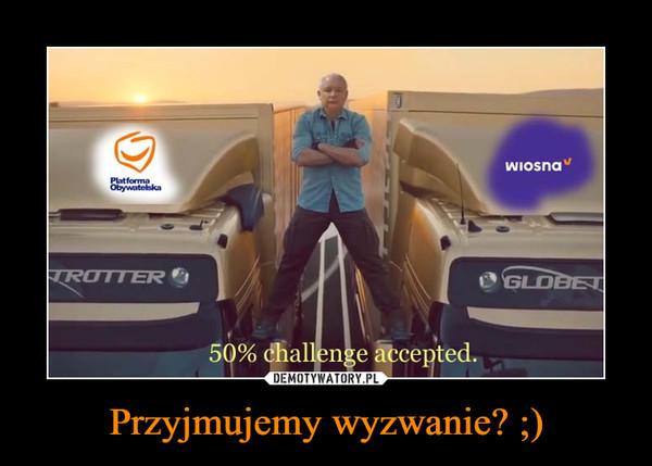 Przyjmujemy wyzwanie? ;) –