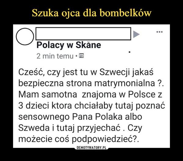 –  Polacy w Skăne 2 min temu Cześć, czy jest tu w Szwecji jakaś bezpieczna strona matrymonialna Mam samotna znajoma w Polsce z 3 dzieci ktora chciałaby tutaj poznać sensownego Pana Polaka albo Szweda i tutaj przyjechać . Czy możecie coś podpowiedzieć?.