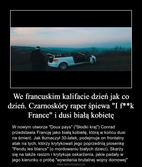 """We francuskim kalifacie dzień jak co dzień. Czarnoskóry raper śpiewa """"I f**k France"""" i dusi białą kobietę – W nowym utworze """"Doux pays"""" (""""Słodki kraj"""") Conrad przedstawia Francję jako białą kobietę, którą w końcu dusi na śmierć. Jak tłumaczył 30-latek, podejmuje on frontalny atak na tych, którzy krytykowali jego poprzednią piosenkę """"Pendu les blancs"""" (o mordowaniu białych dzieci). Skarży się na także rasizm i krytykuje oskarżenia, jakie padały w jego kierunku o próbę """"wywołania brutalnej wojny domowej"""""""