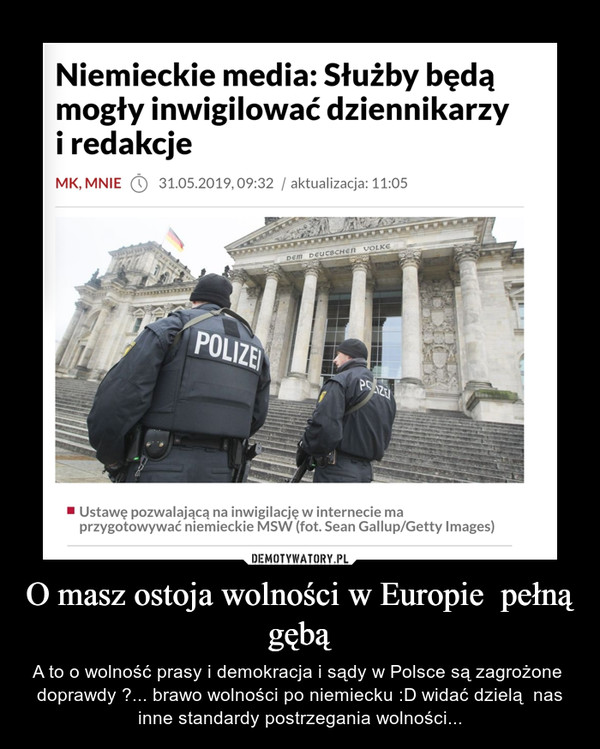 O masz ostoja wolności w Europie  pełną gębą – A to o wolność prasy i demokracja i sądy w Polsce są zagrożone  doprawdy ?... brawo wolności po niemiecku :D widać dzielą  nas inne standardy postrzegania wolności...