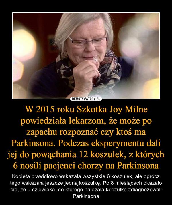 W 2015 roku Szkotka Joy Milne powiedziała lekarzom, że może po zapachu rozpoznać czy ktoś ma Parkinsona. Podczas eksperymentu dali jej do powąchania 12 koszulek, z których 6 nosili pacjenci chorzy na Parkinsona – Kobieta prawidłowo wskazała wszystkie 6 koszulek, ale oprócz tego wskazała jeszcze jedną koszulkę. Po 8 miesiącach okazało się, że u człowieka, do którego należała koszulka zdiagnozowali Parkinsona