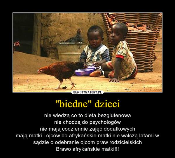 """""""biedne"""" dzieci – nie wiedzą co to dieta bezglutenowanie chodzą do psychologównie mają codziennie zajęć dodatkowychmają matki i ojców bo afrykańskie matki nie walczą latami w sądzie o odebranie ojcom praw rodzicielskichBrawo afrykańskie matki!!!"""