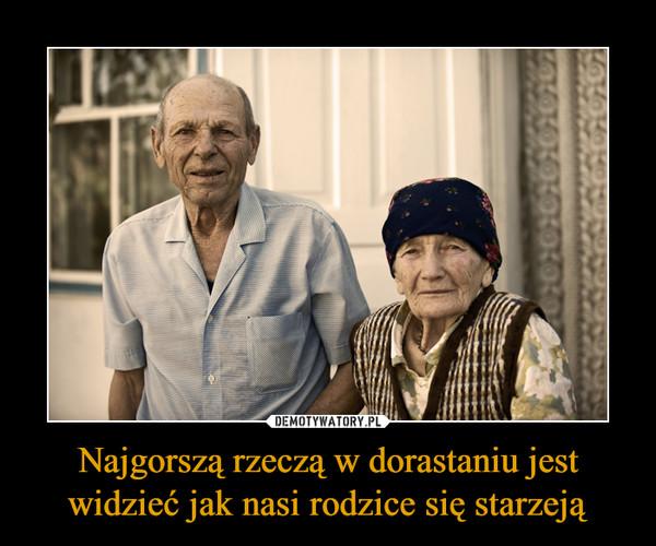 Najgorszą rzeczą w dorastaniu jest widzieć jak nasi rodzice się starzeją –