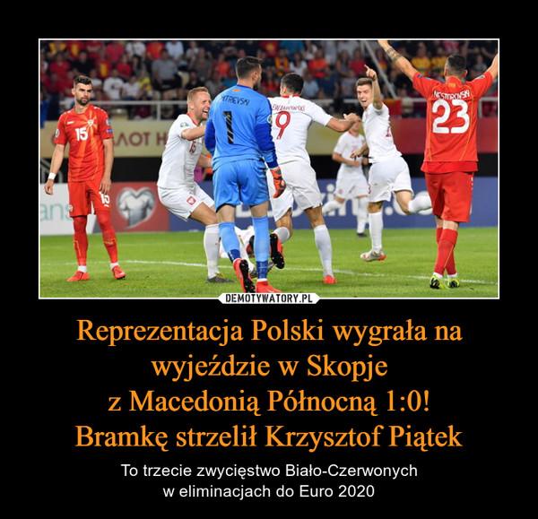 Reprezentacja Polski wygrała na wyjeździe w Skopjez Macedonią Północną 1:0!Bramkę strzelił Krzysztof Piątek – To trzecie zwycięstwo Biało-Czerwonychw eliminacjach do Euro 2020