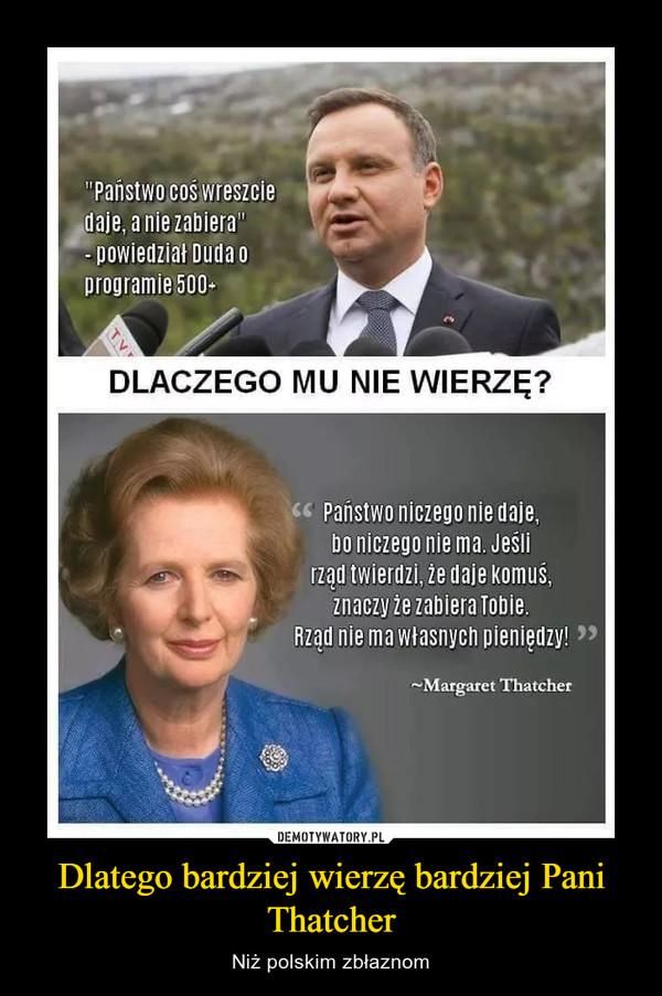 Dlatego bardziej wierzę bardziej Pani Thatcher – Niż polskim zbłaznom