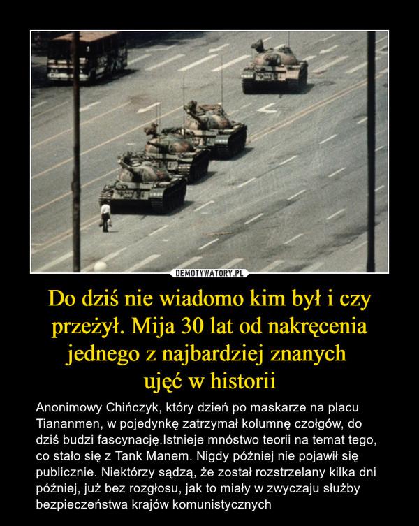 Do dziś nie wiadomo kim był i czy przeżył. Mija 30 lat od nakręcenia jednego z najbardziej znanych ujęć w historii – Anonimowy Chińczyk, który dzień po maskarze na placu Tiananmen, w pojedynkę zatrzymał kolumnę czołgów, do dziś budzi fascynację.Istnieje mnóstwo teorii na temat tego, co stało się z Tank Manem. Nigdy później nie pojawił się publicznie. Niektórzy sądzą, że został rozstrzelany kilka dni później, już bez rozgłosu, jak to miały w zwyczaju służby bezpieczeństwa krajów komunistycznych