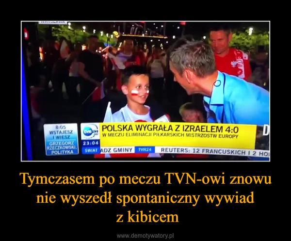 Tymczasem po meczu TVN-owi znowu nie wyszedł spontaniczny wywiad z kibicem –