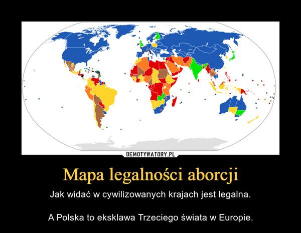 Mapa legalności aborcji – Jak widać w cywilizowanych krajach jest legalna.A Polska to eksklawa Trzeciego świata w Europie.