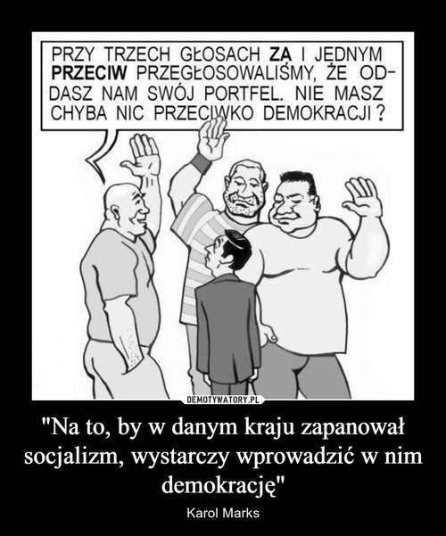"""""""Na to, by w danym kraju zapanował socjalizm, wystarczy wprowadzić w nim demokrację"""""""