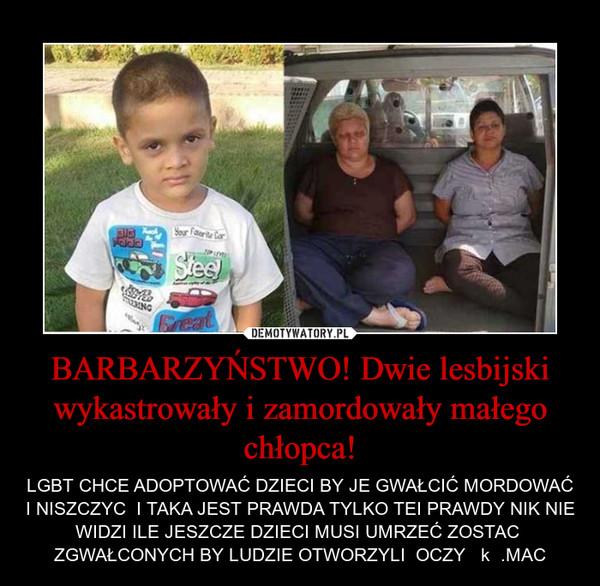 BARBARZYŃSTWO! Dwie lesbijski wykastrowały i zamordowały małego chłopca! – LGBT CHCE ADOPTOWAĆ DZIECI BY JE GWAŁCIĆ MORDOWAĆ I NISZCZYC  I TAKA JEST PRAWDA TYLKO TEI PRAWDY NIK NIE WIDZI ILE JESZCZE DZIECI MUSI UMRZEĆ ZOSTAC  ZGWAŁCONYCH BY LUDZIE OTWORZYLI  OCZY   k  .MAC