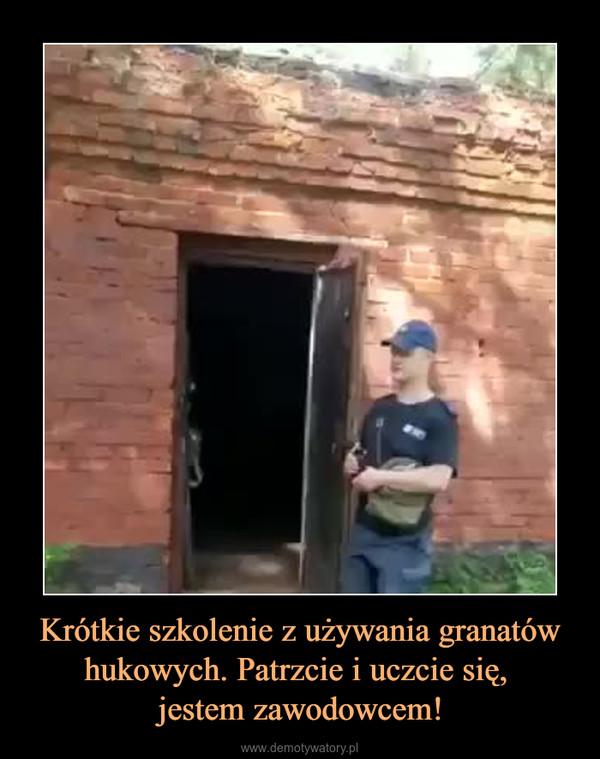Krótkie szkolenie z używania granatów hukowych. Patrzcie i uczcie się, jestem zawodowcem! –