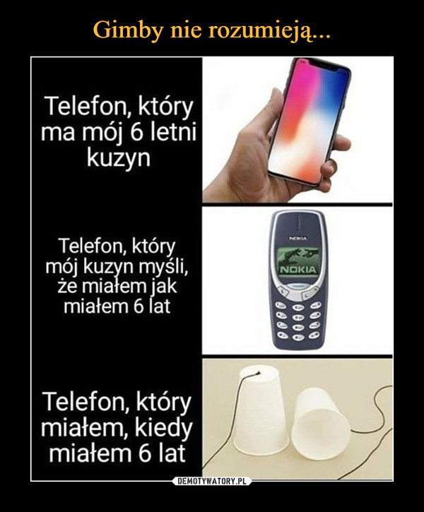 –  Telefon, który ma mój 6 letni kuzynTelefon, który mój kuzyn myśli, że miałem jak miałem 6 latTelefon, który miałem, kiedy miałem 6 lat