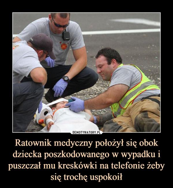 Ratownik medyczny położył się obok dziecka poszkodowanego w wypadku i puszczał mu kreskówki na telefonie żeby się trochę uspokoił –
