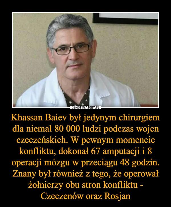 Khassan Baiev był jedynym chirurgiem dla niemal 80 000 ludzi podczas wojen czeczeńskich. W pewnym momencie konfliktu, dokonał 67 amputacji i 8 operacji mózgu w przeciągu 48 godzin. Znany był również z tego, że operował żołnierzy obu stron konfliktu - Czeczenów oraz Rosjan –