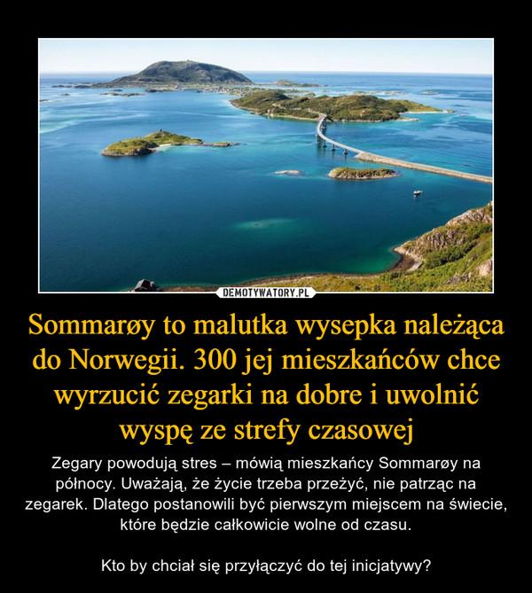 Sommarøy to malutka wysepka należąca do Norwegii. 300 jej mieszkańców chce wyrzucić zegarki na dobre i uwolnić wyspę ze strefy czasowej – Zegary powodują stres – mówią mieszkańcy Sommarøy na północy. Uważają, że życie trzeba przeżyć, nie patrząc na zegarek. Dlatego postanowili być pierwszym miejscem na świecie, które będzie całkowicie wolne od czasu.Kto by chciał się przyłączyć do tej inicjatywy?